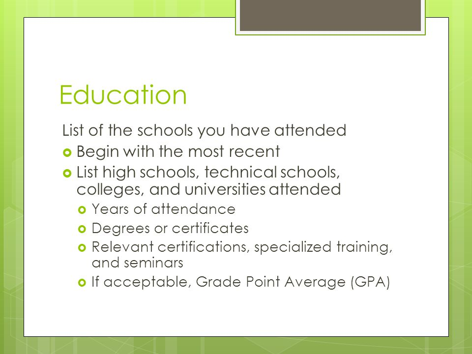 Education List of the schools you have attended  Begin with the most recent  List high schools, technical schools, colleges, and universities attend