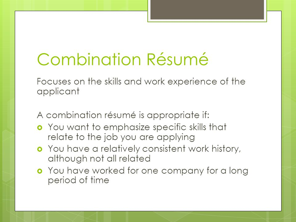 Combination Résumé Focuses on the skills and work experience of the applicant A combination résumé is appropriate if:  You want to emphasize specific