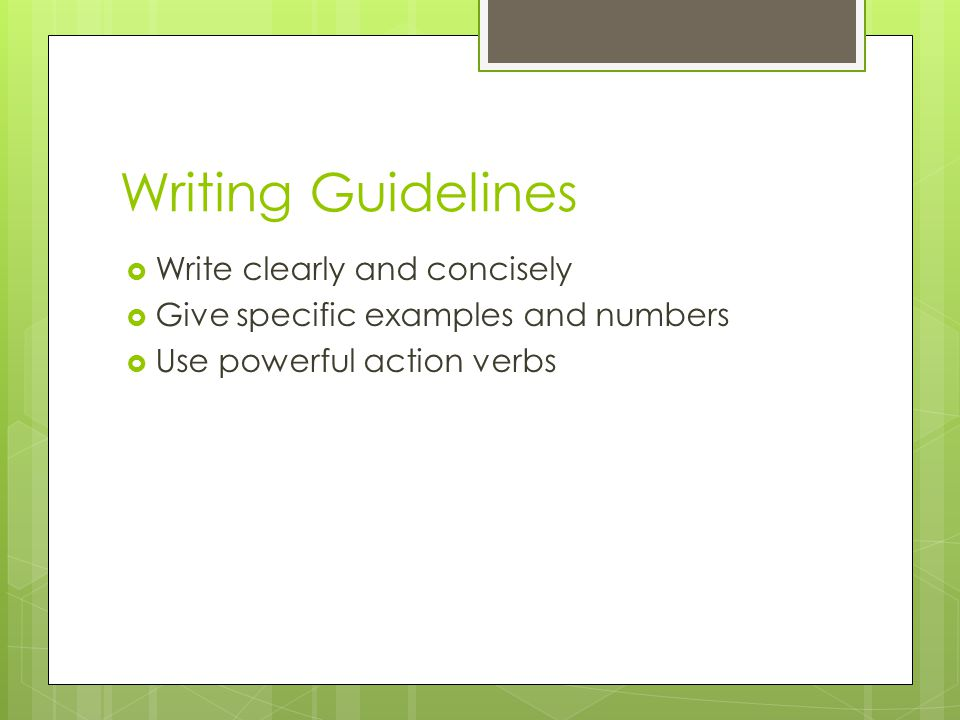 Writing Guidelines  Write clearly and concisely  Give specific examples and numbers  Use powerful action verbs