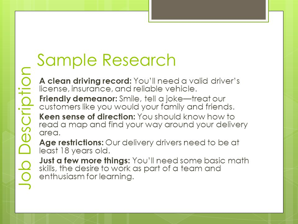 Sample Research A clean driving record: You'll need a valid driver's license, insurance, and reliable vehicle. Friendly demeanor: Smile, tell a joke—t