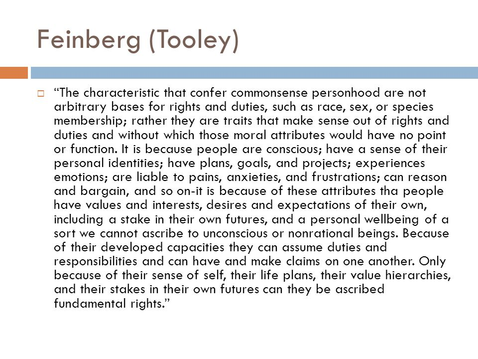 """Feinberg (Tooley)  """"The characteristic that confer commonsense personhood are not arbitrary bases for rights and duties, such as race, sex, or specie"""