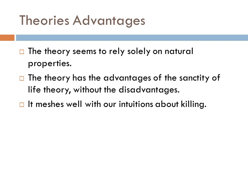 Theories Advantages  The theory seems to rely solely on natural properties.  The theory has the advantages of the sanctity of life theory, without t