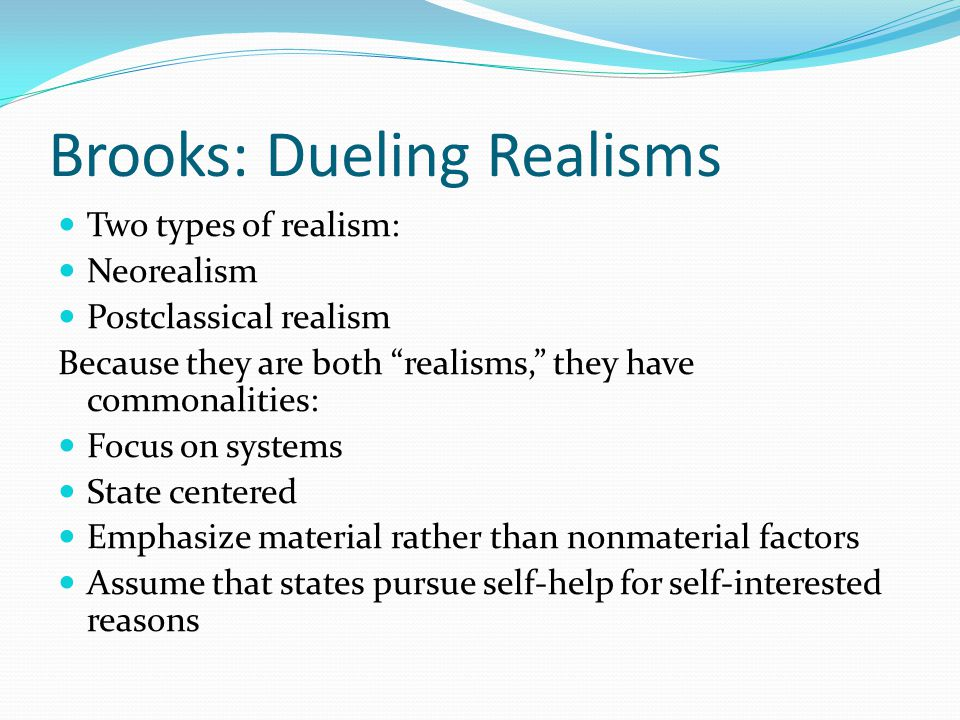 Brooks: Dueling Realisms Two types of realism: Neorealism Postclassical realism Because they are both realisms, they have commonalities: Focus on systems State centered Emphasize material rather than nonmaterial factors Assume that states pursue self-help for self-interested reasons