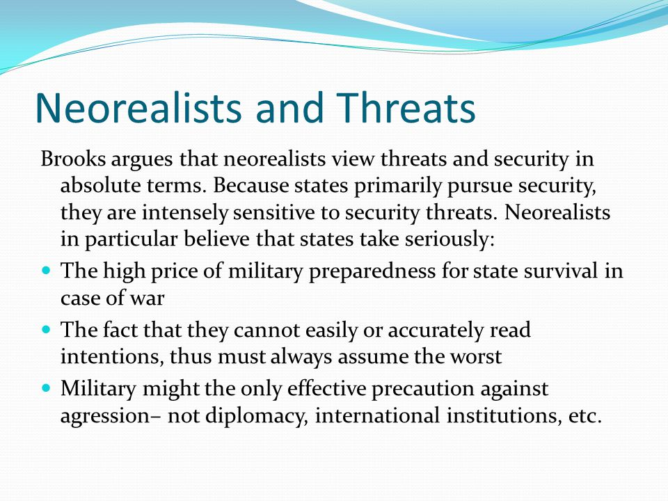 Neorealists and Threats Brooks argues that neorealists view threats and security in absolute terms.