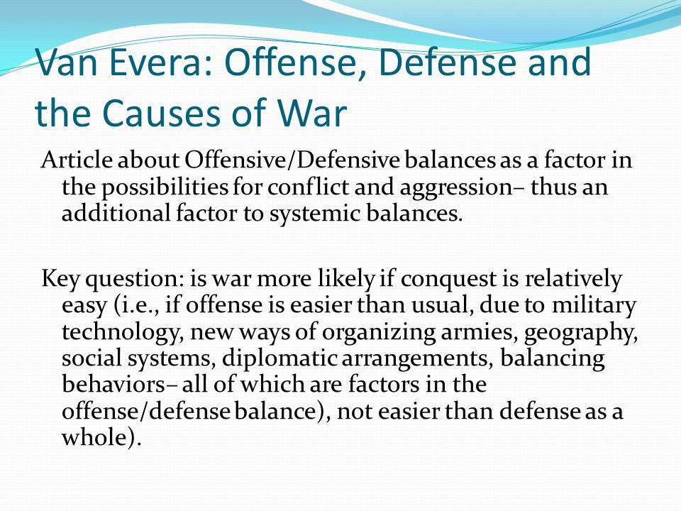 Van Evera: Offense, Defense and the Causes of War Article about Offensive/Defensive balances as a factor in the possibilities for conflict and aggression– thus an additional factor to systemic balances.