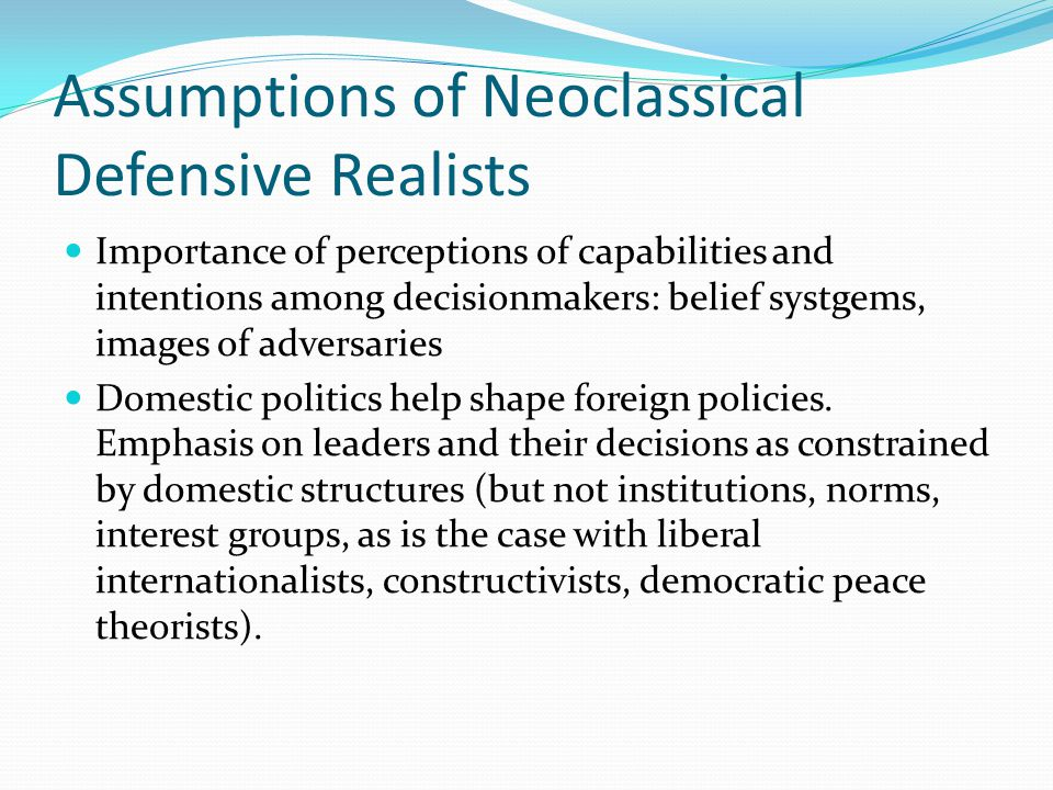 Assumptions of Neoclassical Defensive Realists Importance of perceptions of capabilities and intentions among decisionmakers: belief systgems, images of adversaries Domestic politics help shape foreign policies.