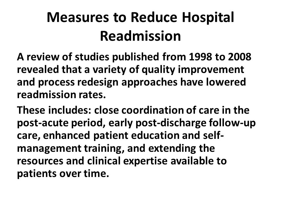 Measures to Reduce Hospital Readmission A review of studies published from 1998 to 2008 revealed that a variety of quality improvement and process redesign approaches have lowered readmission rates.