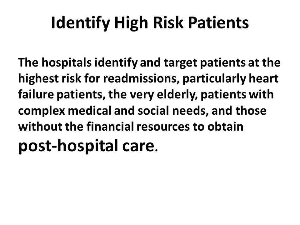 Identify High Risk Patients The hospitals identify and target patients at the highest risk for readmissions, particularly heart failure patients, the very elderly, patients with complex medical and social needs, and those without the financial resources to obtain post-hospital care.