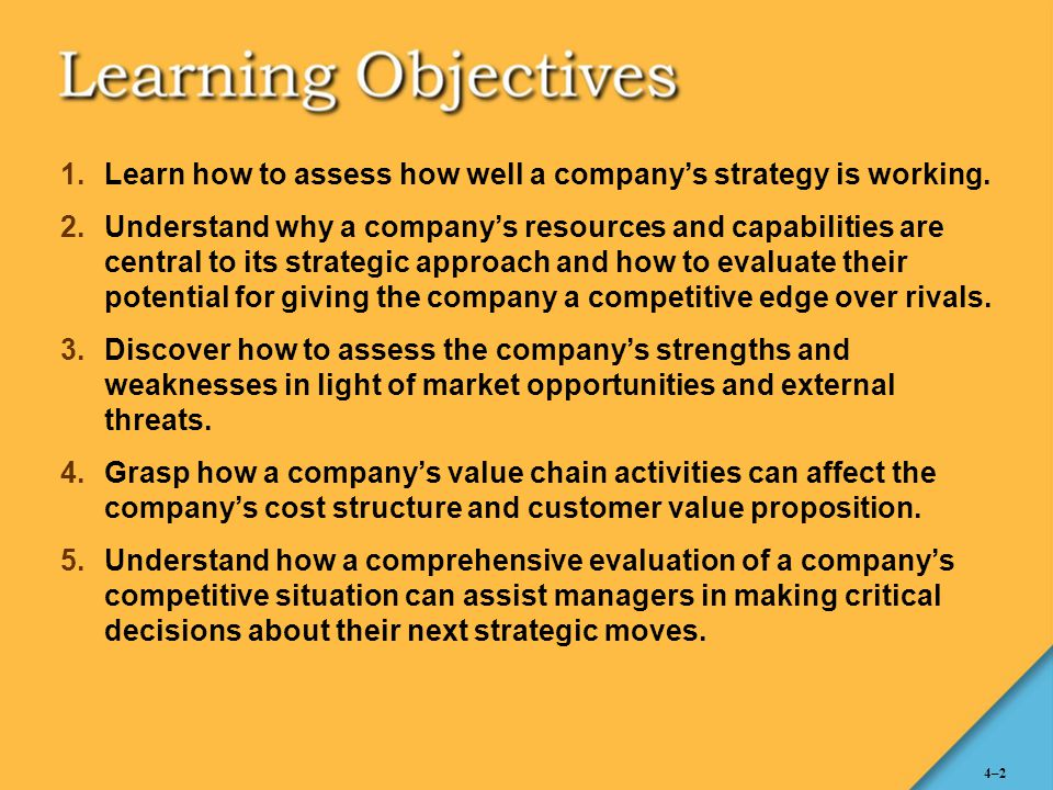 4–2 1.Learn how to assess how well a company's strategy is working. 2.Understand why a company's resources and capabilities are central to its strateg
