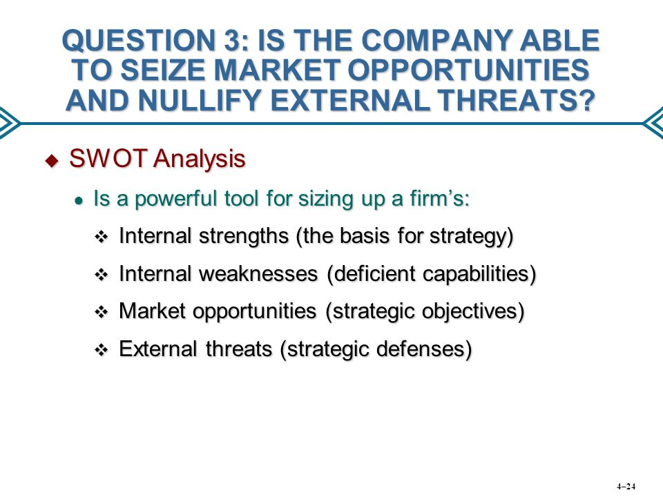 QUESTION 3: IS THE COMPANY ABLE TO SEIZE MARKET OPPORTUNITIES AND NULLIFY EXTERNAL THREATS?  SWOT Analysis ● Is a powerful tool for sizing up a firm'