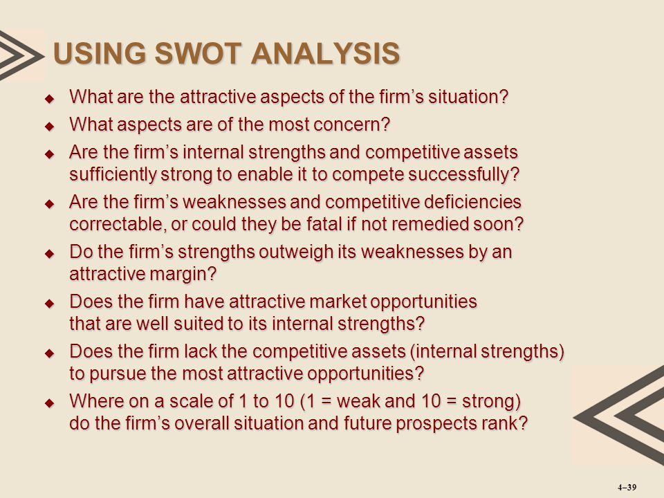 USING SWOT ANALYSIS  What are the attractive aspects of the firm's situation?  What aspects are of the most concern?  Are the firm's internal stren