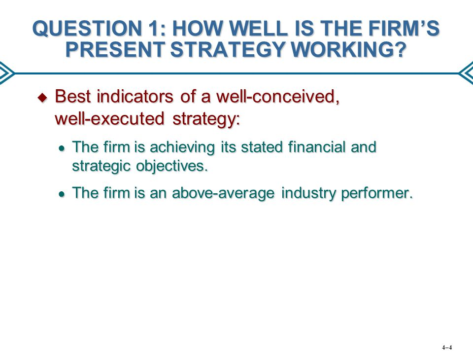 QUESTION 1: HOW WELL IS THE FIRM'S PRESENT STRATEGY WORKING?  Best indicators of a well-conceived, well-executed strategy: ● The firm is achieving it