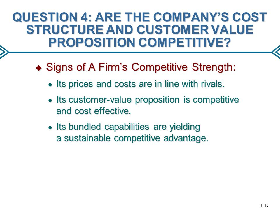 QUESTION 4: ARE THE COMPANY'S COST STRUCTURE AND CUSTOMER VALUE PROPOSITION COMPETITIVE?  Signs of A Firm's Competitive Strength: ● Its prices and co