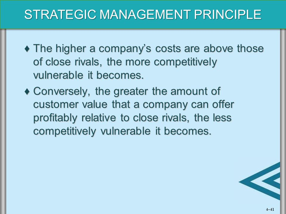 STRATEGIC MANAGEMENT PRINCIPLE ♦The higher a company's costs are above those of close rivals, the more competitively vulnerable it becomes. ♦Conversel