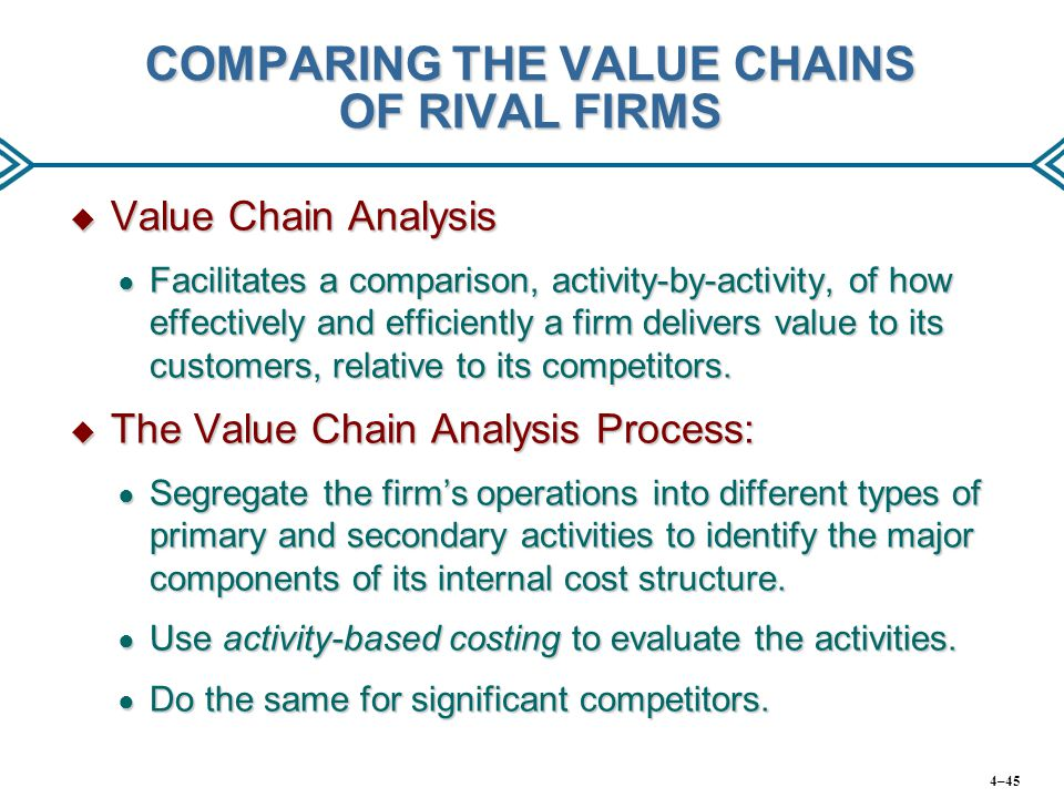 COMPARING THE VALUE CHAINS OF RIVAL FIRMS  Value Chain Analysis ● Facilitates a comparison, activity-by-activity, of how effectively and efficiently