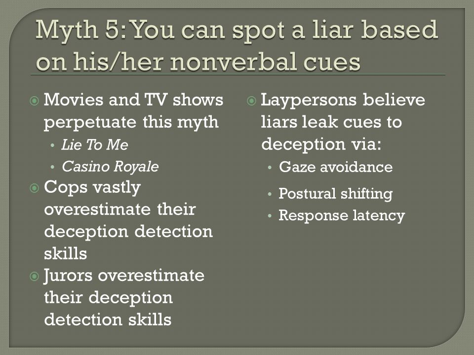  Movies and TV shows perpetuate this myth Lie To Me Casino Royale  Cops vastly overestimate their deception detection skills  Jurors overestimate their deception detection skills  Laypersons believe liars leak cues to deception via: Gaze avoidance Postural shifting Response latency