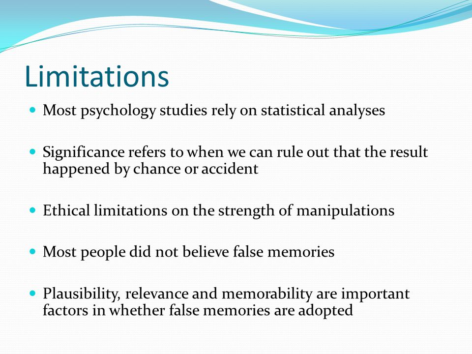 Limitations Most psychology studies rely on statistical analyses Significance refers to when we can rule out that the result happened by chance or accident Ethical limitations on the strength of manipulations Most people did not believe false memories Plausibility, relevance and memorability are important factors in whether false memories are adopted
