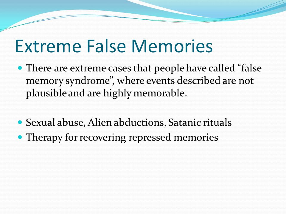 Extreme False Memories There are extreme cases that people have called false memory syndrome , where events described are not plausible and are highly memorable.