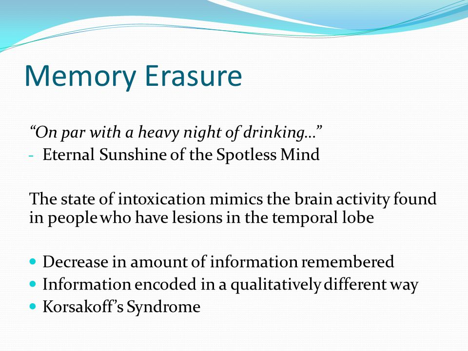 Memory Erasure On par with a heavy night of drinking… - Eternal Sunshine of the Spotless Mind The state of intoxication mimics the brain activity found in people who have lesions in the temporal lobe Decrease in amount of information remembered Information encoded in a qualitatively different way Korsakoff's Syndrome