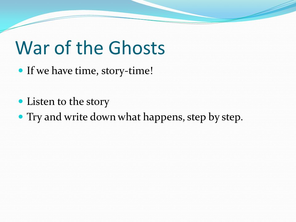 War of the Ghosts If we have time, story-time.