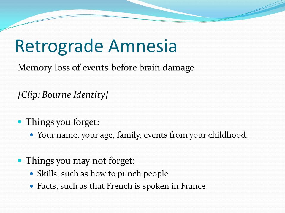 Retrograde Amnesia Memory loss of events before brain damage [Clip: Bourne Identity] Things you forget: Your name, your age, family, events from your childhood.
