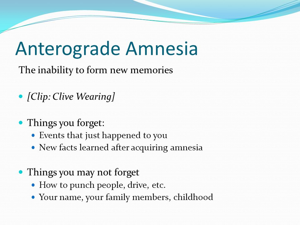 Anterograde Amnesia The inability to form new memories [Clip: Clive Wearing] Things you forget: Events that just happened to you New facts learned after acquiring amnesia Things you may not forget How to punch people, drive, etc.