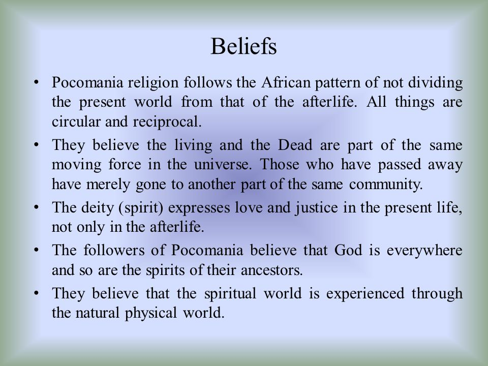 Beliefs Pocomania religion follows the African pattern of not dividing the present world from that of the after­life. All things are circular and reci