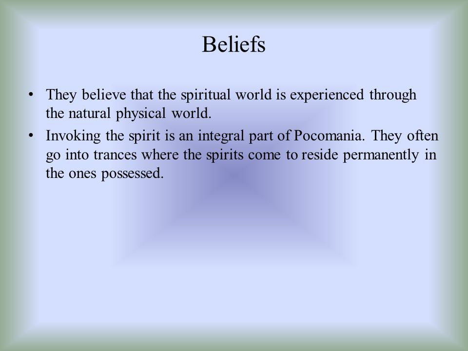 Beliefs They believe that the spiritual world is experienced through the natural physical world. Invoking the spirit is an integral part of Pocomania.