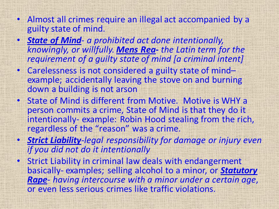 Almost all crimes require an illegal act accompanied by a guilty state of mind. State of Mind- a prohibited act done intentionally, knowingly, or will