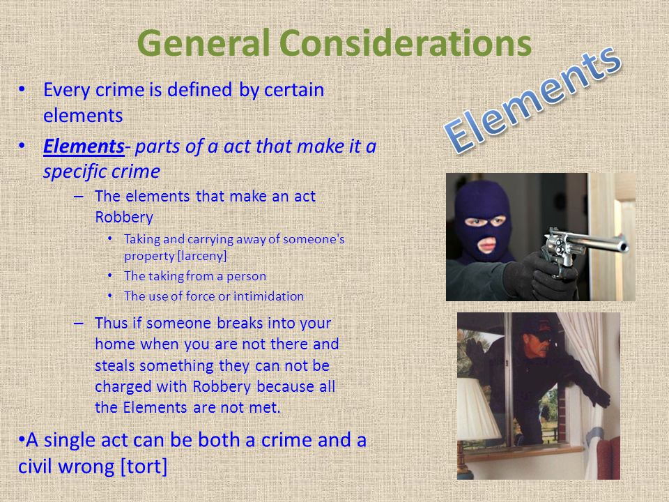 General Considerations Every crime is defined by certain elements Elements- parts of a act that make it a specific crime A single act can be both a cr