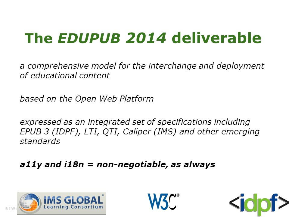 The EDUPUB 2014 deliverable a comprehensive model for the interchange and deployment of educational content based on the Open Web Platform expressed as an integrated set of specifications including EPUB 3 (IDPF), LTI, QTI, Caliper (IMS) and other emerging standards a11y and i18n = non-negotiable, as always