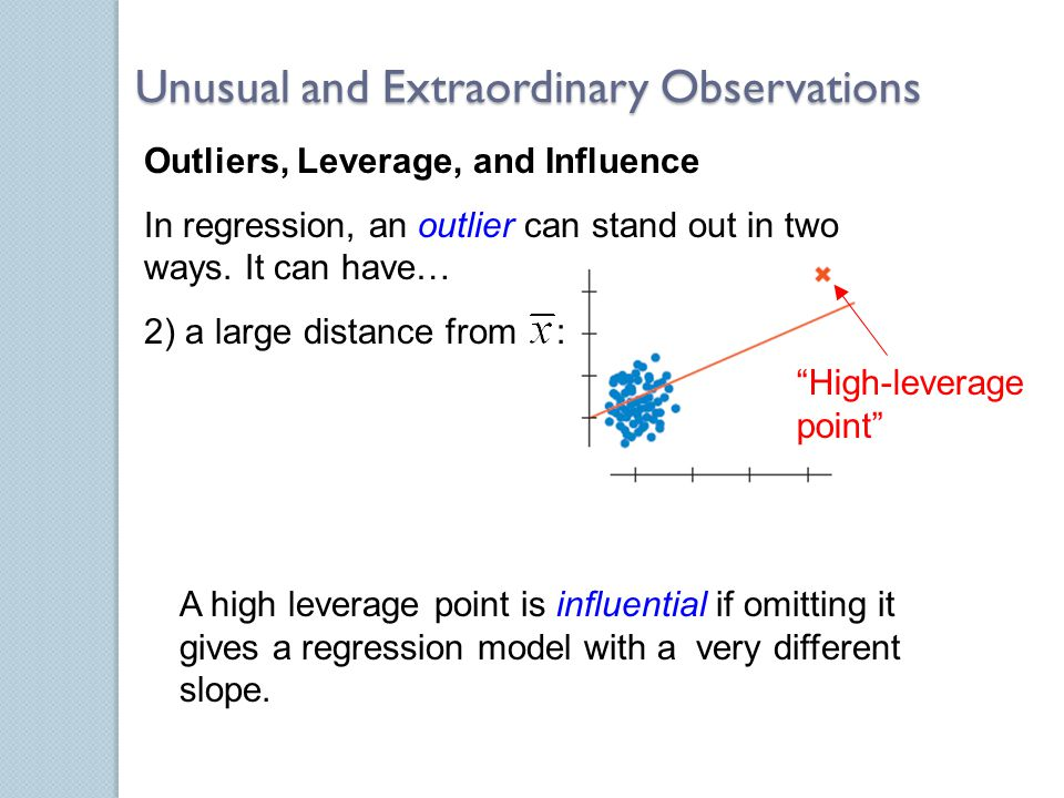 "Outliers, Leverage, and Influence In regression, an outlier can stand out in two ways. It can have… 2) a large distance from : ""High-leverage point"" A"