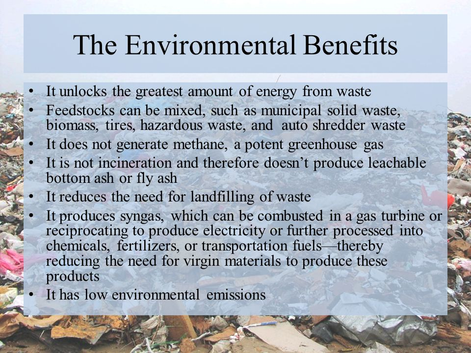 The Environmental Benefits It unlocks the greatest amount of energy from waste Feedstocks can be mixed, such as municipal solid waste, biomass, tires,
