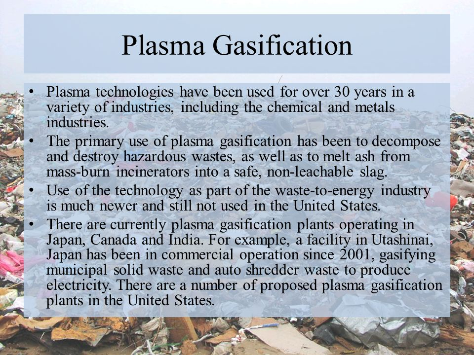 Plasma Gasification Plasma technologies have been used for over 30 years in a variety of industries, including the chemical and metals industries. The