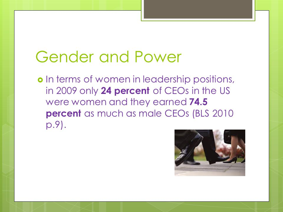 Gender and Power  In terms of women in leadership positions, in 2009 only 24 percent of CEOs in the US were women and they earned 74.5 percent as much as male CEOs (BLS 2010 p.9).