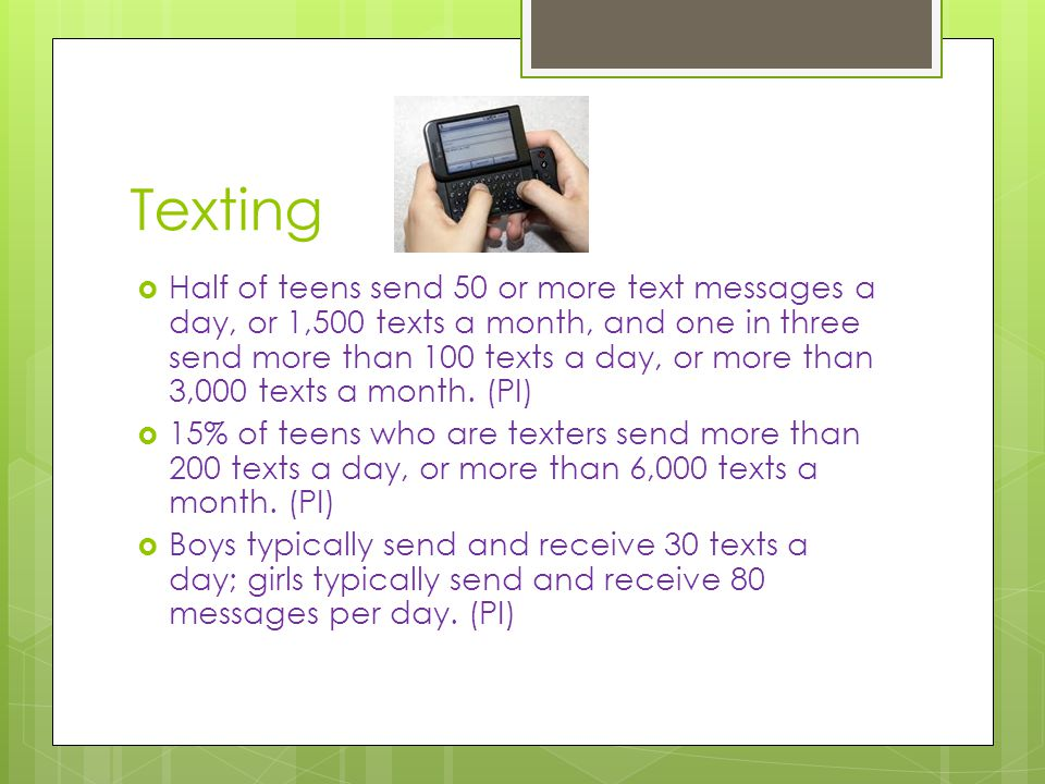 Texting  Half of teens send 50 or more text messages a day, or 1,500 texts a month, and one in three send more than 100 texts a day, or more than 3,000 texts a month.