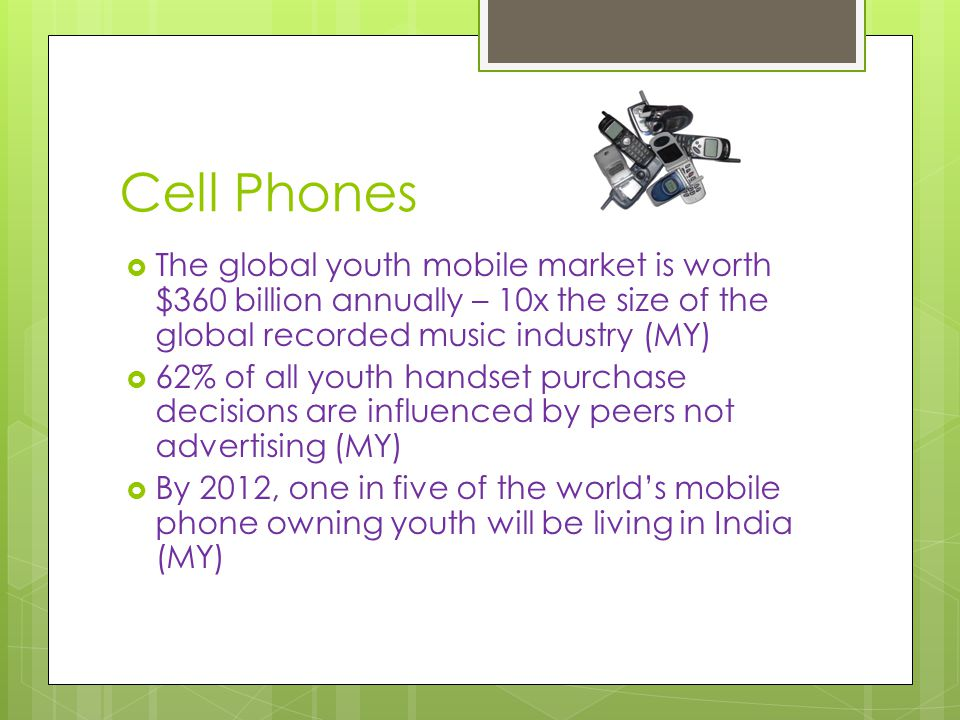Cell Phones  The global youth mobile market is worth $360 billion annually – 10x the size of the global recorded music industry (MY)  62% of all youth handset purchase decisions are influenced by peers not advertising (MY)  By 2012, one in five of the world's mobile phone owning youth will be living in India (MY)