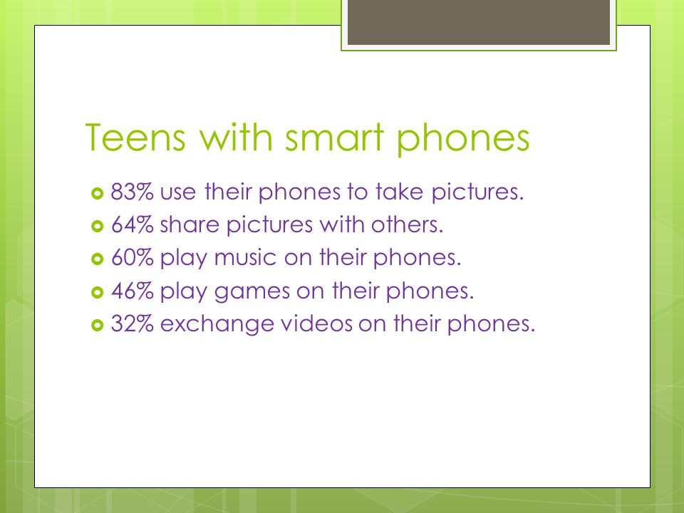 Teens with smart phones  83% use their phones to take pictures.