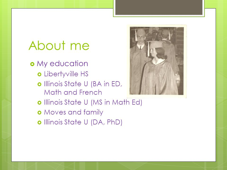 About me  My education  Libertyville HS  Illinois State U (BA in ED, Math and French  Illinois State U (MS in Math Ed)  Moves and family  Illinois State U (DA, PhD)