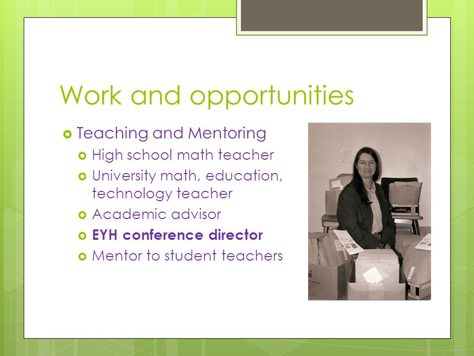 Work and opportunities  Teaching and Mentoring  High school math teacher  University math, education, technology teacher  Academic advisor  EYH conference director  Mentor to student teachers