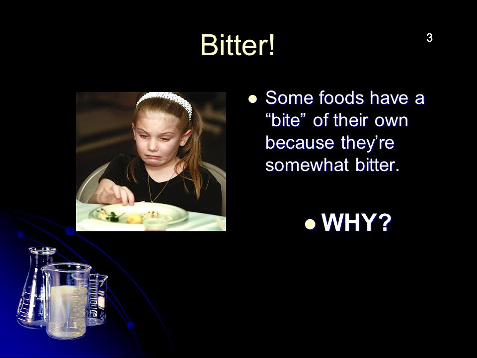 Bitter. Some foods have a bite of their own because they're somewhat bitter.