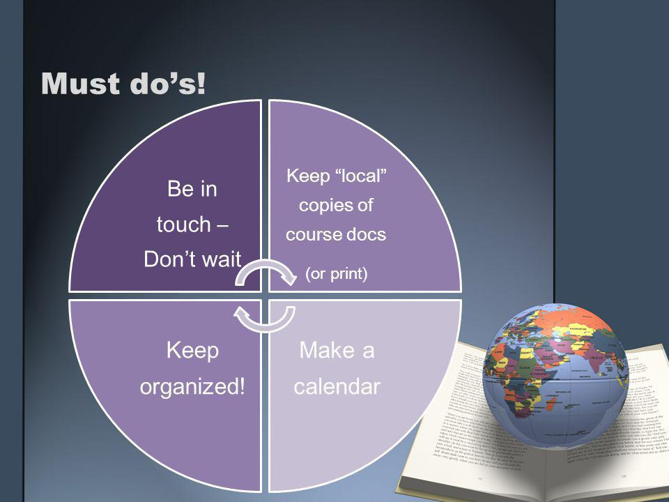 "Must do's! Be in touch – Don't wait Keep ""local"" copies of course docs (or print) Make a calendar Keep organized!"