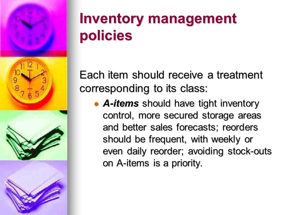 Inventory management policies Each item should receive a treatment corresponding to its class: A-items should have tight inventory control, more secured storage areas and better sales forecasts; reorders should be frequent, with weekly or even daily reorder; avoiding stock-outs on A-items is a priority.