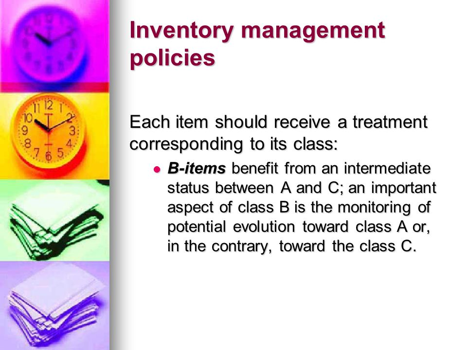 Inventory management policies Each item should receive a treatment corresponding to its class: B-items benefit from an intermediate status between A and C; an important aspect of class B is the monitoring of potential evolution toward class A or, in the contrary, toward the class C.