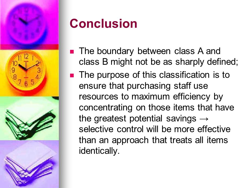 Conclusion The boundary between class A and class B might not be as sharply defined; The purpose of this classification is to ensure that purchasing staff use resources to maximum efficiency by concentrating on those items that have the greatest potential savings → selective control will be more effective than an approach that treats all items identically.