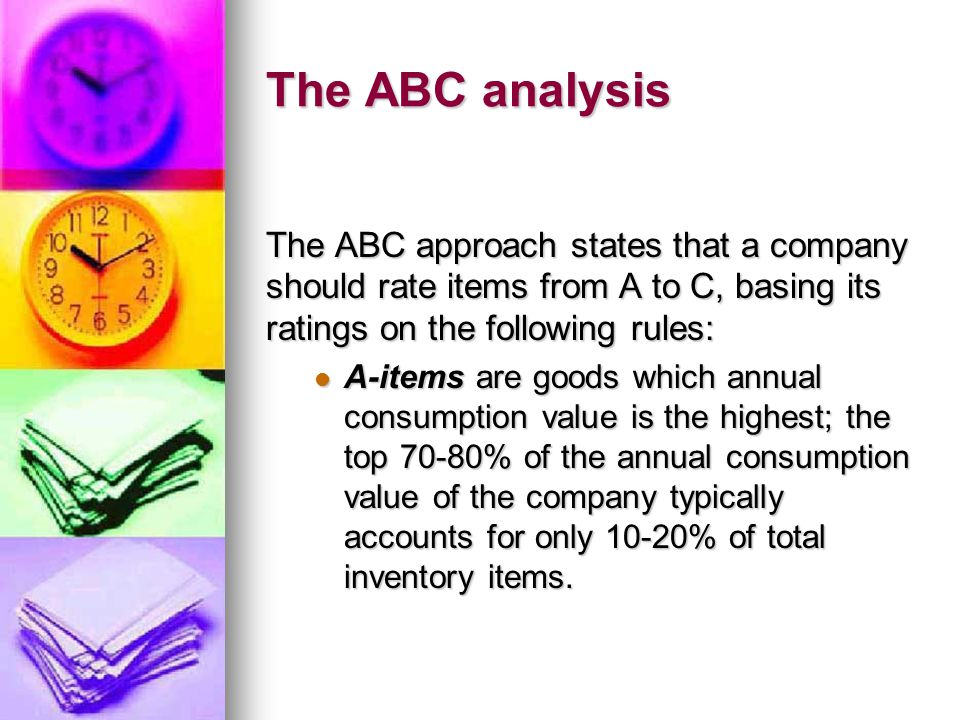The ABC analysis The ABC approach states that a company should rate items from A to C, basing its ratings on the following rules: A-items are goods which annual consumption value is the highest; the top 70-80% of the annual consumption value of the company typically accounts for only 10-20% of total inventory items.