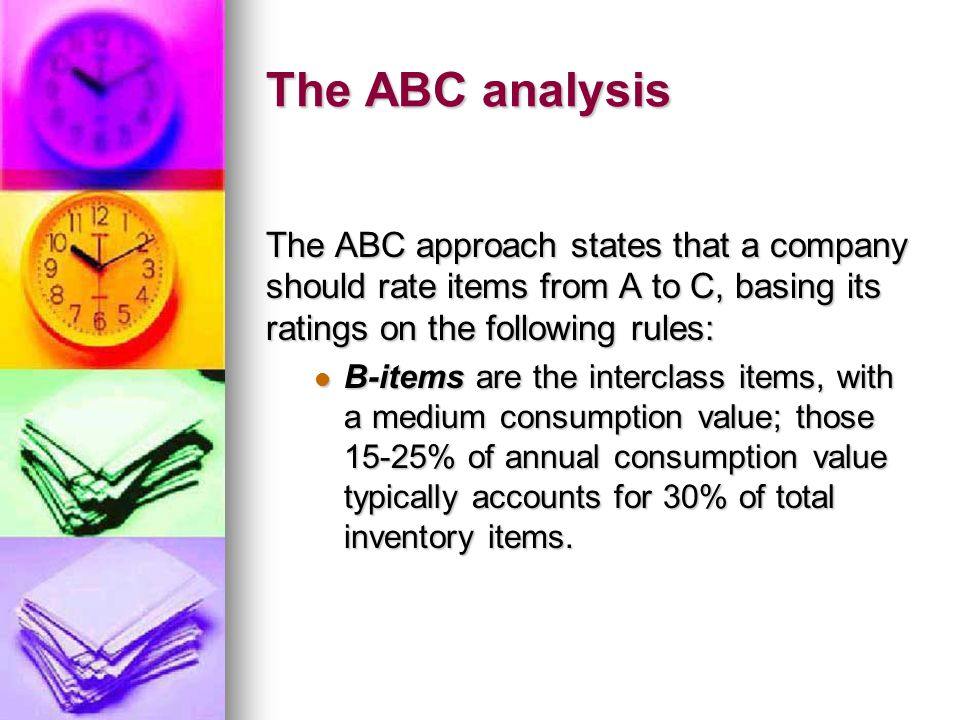 The ABC analysis The ABC approach states that a company should rate items from A to C, basing its ratings on the following rules: B-items are the interclass items, with a medium consumption value; those 15-25% of annual consumption value typically accounts for 30% of total inventory items.
