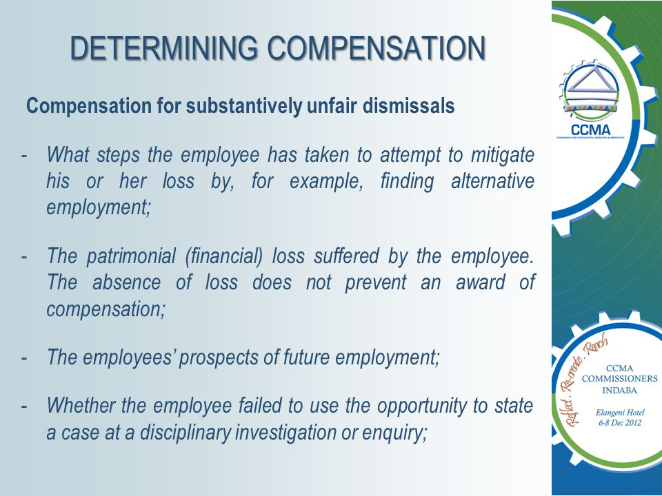 DETERMINING COMPENSATION Compensation for substantively unfair dismissals - What steps the employee has taken to attempt to mitigate his or her loss by, for example, finding alternative employment; - The patrimonial (financial) loss suffered by the employee.