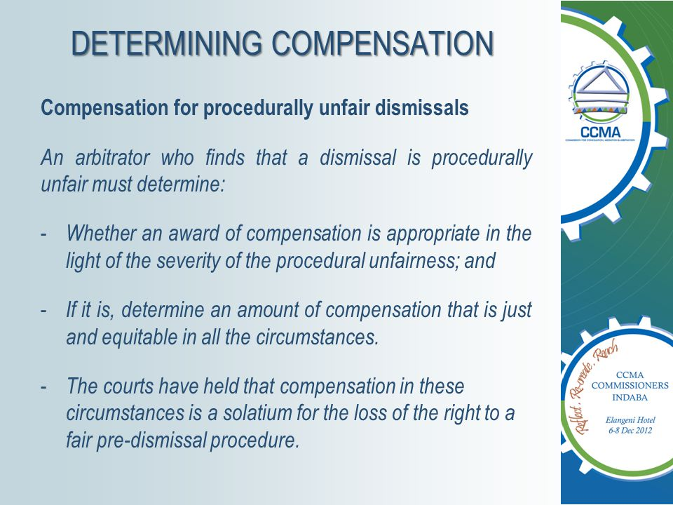 DETERMINING COMPENSATION Compensation for procedurally unfair dismissals An arbitrator who finds that a dismissal is procedurally unfair must determine: - Whether an award of compensation is appropriate in the light of the severity of the procedural unfairness; and - If it is, determine an amount of compensation that is just and equitable in all the circumstances.