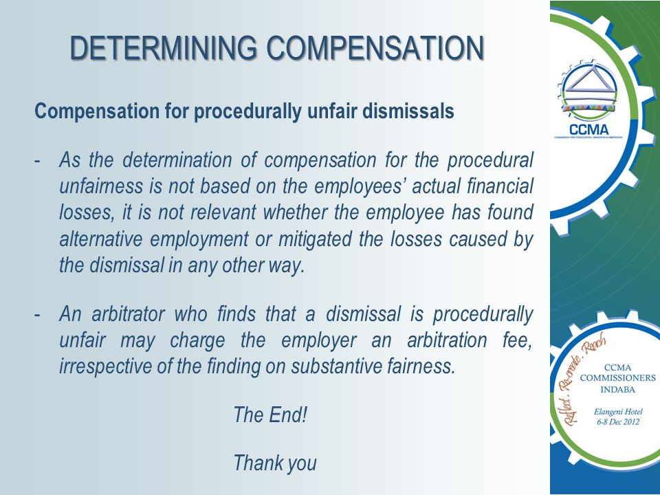 DETERMINING COMPENSATION Compensation for procedurally unfair dismissals - As the determination of compensation for the procedural unfairness is not based on the employees' actual financial losses, it is not relevant whether the employee has found alternative employment or mitigated the losses caused by the dismissal in any other way.